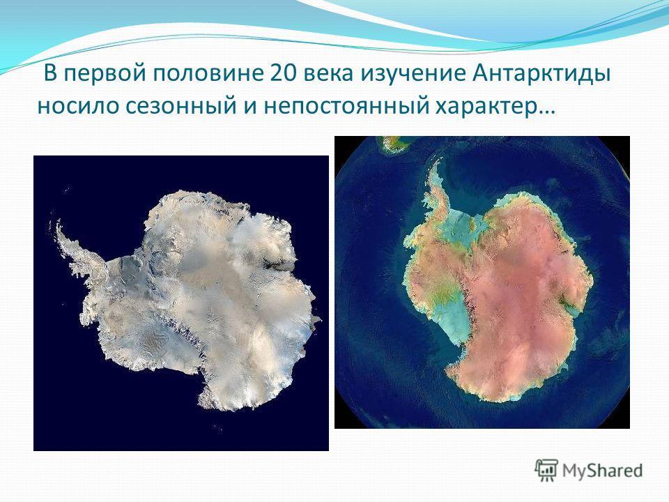 В первой половине 20 века изучение Антарктиды носило сезонный и непостоянный характер…