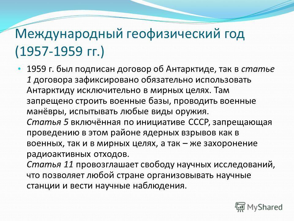 Международный геофизический год (1957-1959 гг.) 1959 г. был подписан договор об Антарктиде, так в статье 1 договора зафиксировано обязательно использовать Антарктиду исключительно в мирных целях. Там запрещено строить военные базы, проводить военные