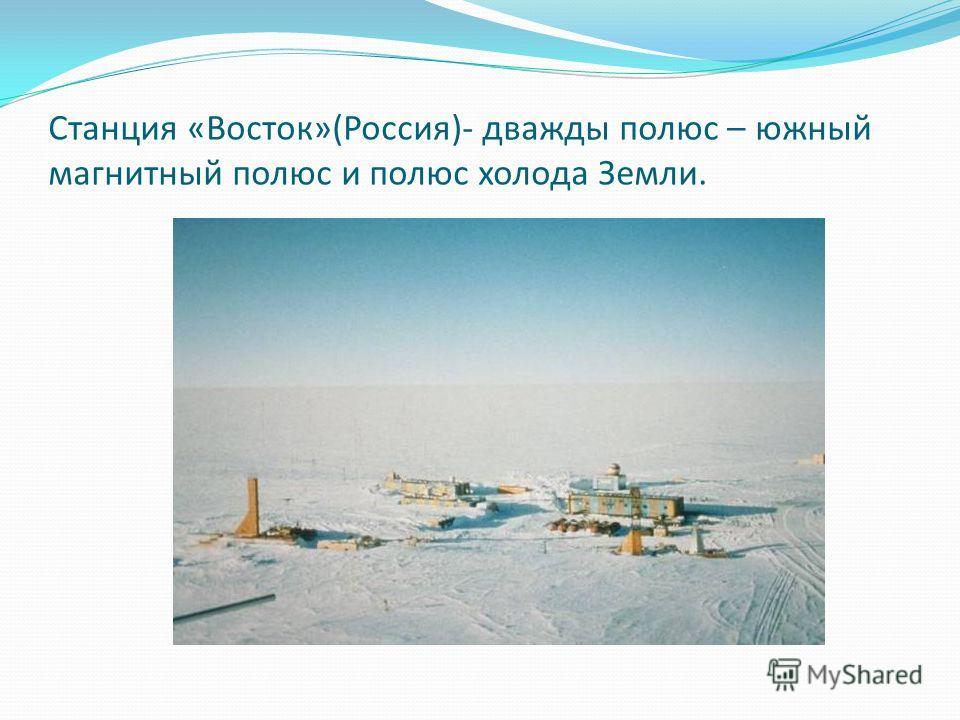 Станция «Восток»(Россия)- дважды полюс – южный магнитный полюс и полюс холода Земли.