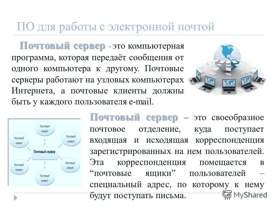 Почтовый сервер Почтовый сервер - это компьютерная программа, которая передаёт сообщения от одного компьютера к другому. Почтовые серверы работают на узловых компьютерах Интернета, а почтовые клиенты должны быть у каждого пользователя e-mail. Почтовы
