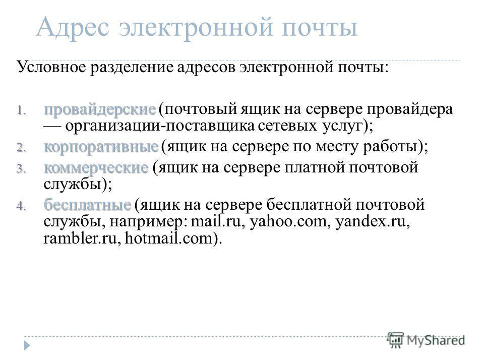 Адрес электронной почты Условное разделение адресов электронной почты: 1. провайдерские 1. провайдерские (почтовый ящик на сервере провайдера организации-поставщика сетевых услуг); 2. корпоративные 2. корпоративные (ящик на сервере по месту работы);