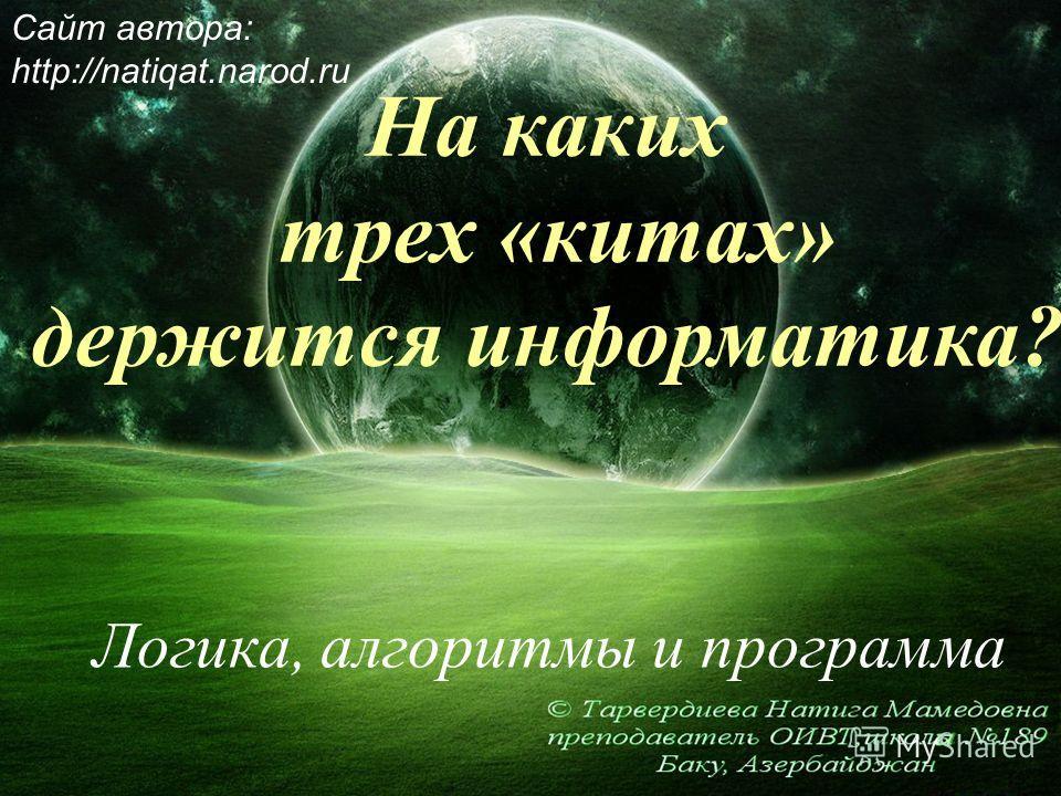 На каких трех «китах» держится информатика? Логика, алгоритмы и программа Сайт автора: http://natiqat.narod.ru