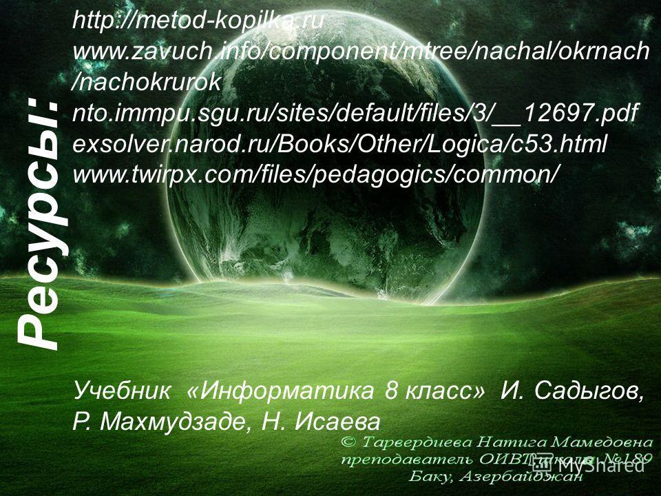 Ресурсы: http://metod-kopilka.ru www.zavuch.info/component/mtree/nachal/okrnach /nachokrurok nto.immpu.sgu.ru/sites/default/files/3/__12697.pdf exsolver.narod.ru/Books/Other/Logica/c53.html www.twirpx.com/files/pedagogics/common/ Учебник «Информатика