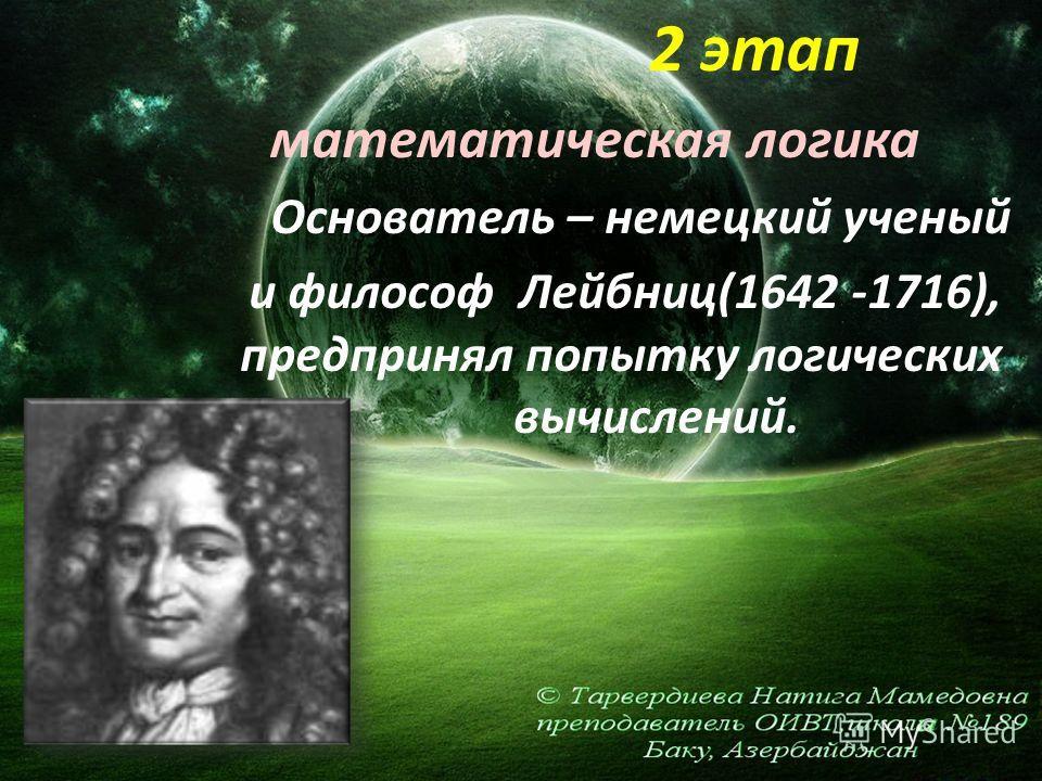 2 этап математическая логика Основатель – немецкий ученый и философ Лейбниц(1642 -1716), предпринял попытку логических вычислений.