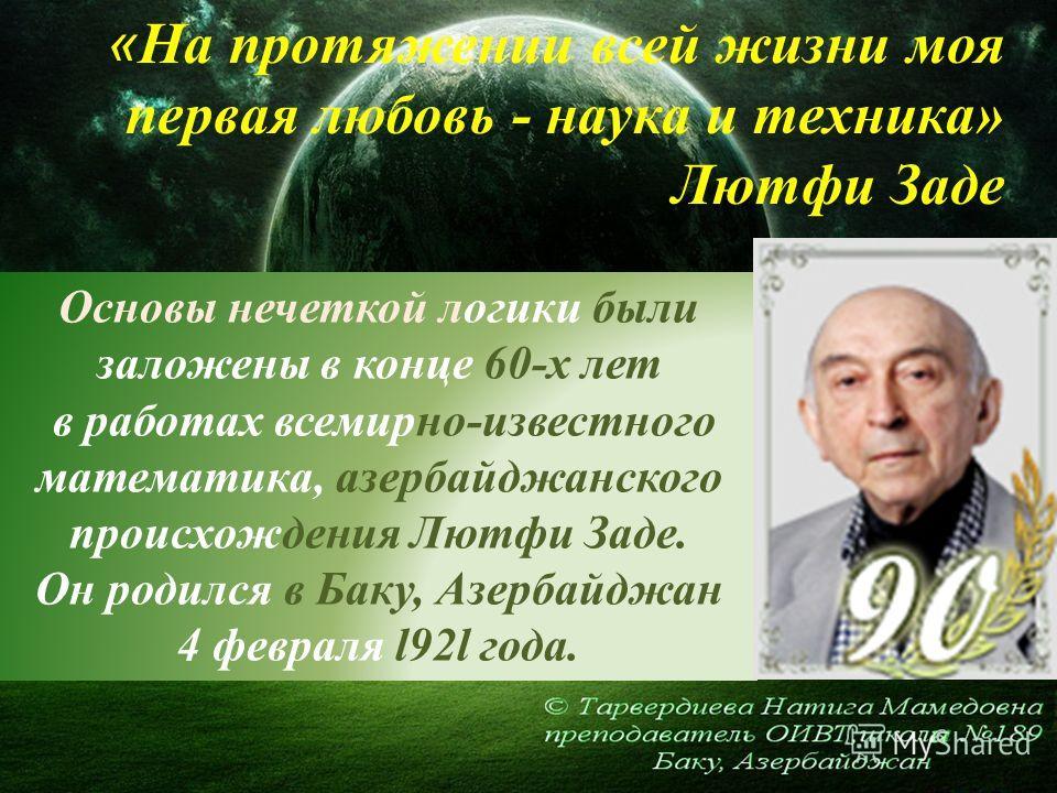 Основы нечеткой логики были заложены в конце 60-х лет в работах всемирно-известного математика, азербайджанского происхождения Лютфи Заде. Он родился в Баку, Азербайджан 4 февраля l92l года. « На протяжении всей жизни моя первая любовь - наука и техн