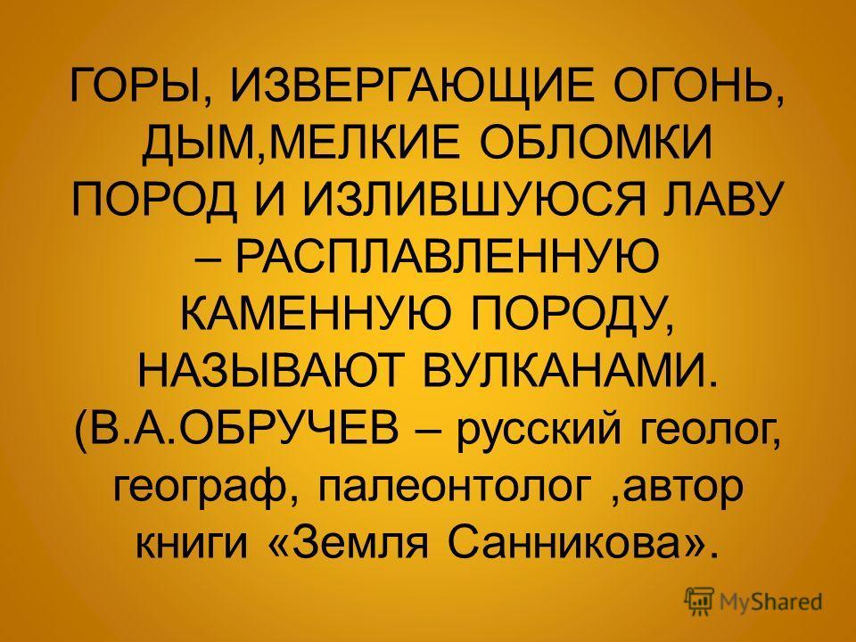 ГОРЫ, ИЗВЕРГАЮЩИЕ ОГОНЬ, ДЫМ, МЕЛКИЕ ОБЛОМКИ ПОРОД И ИЗЛИВШУЮСЯ ЛАВУ – РАСПЛАВЛЕННУЮ КАМЕННУЮ ПОРОДУ, НАЗЫВАЮТ ВУЛКАНАМИ. ( В. А. ОБРУЧЕВ – русский геолог, географ, палеонтолог, автор книги « Земля Санникова ».