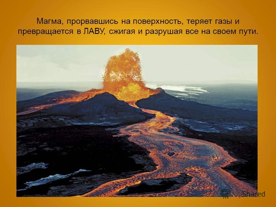 Магма, прорвавшись на поверхность, теряет газы и превращается в ЛАВУ, сжигая и разрушая все на своем пути.