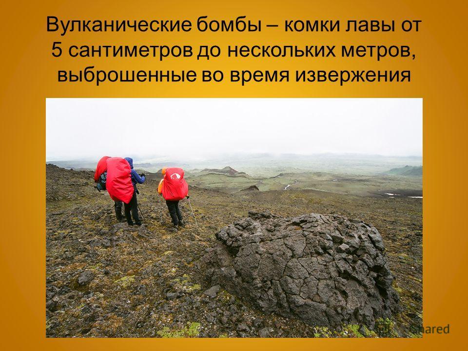 Вулканические бомбы – комки лавы от 5 сантиметров до нескольких метров, выброшенные во время извержения
