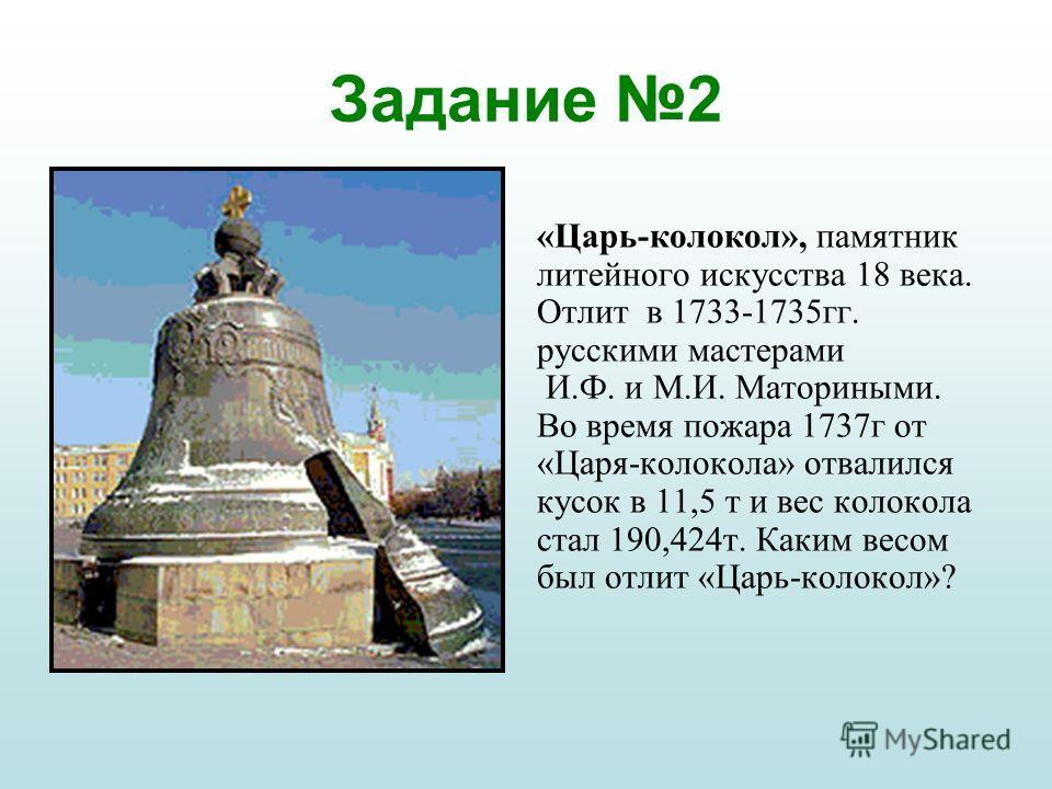 Задание 2 «Царь-колокол», памятник литейного искусства 18 века. Отлит в 1733-1735гг. русскими мастерами И.Ф. и М.И. Маториными. Во время пожара 1737г от «Царя-колокола» отвалился кусок в 11,5 т и вес колокола стал 190,424т. Каким весом был отлит «Цар