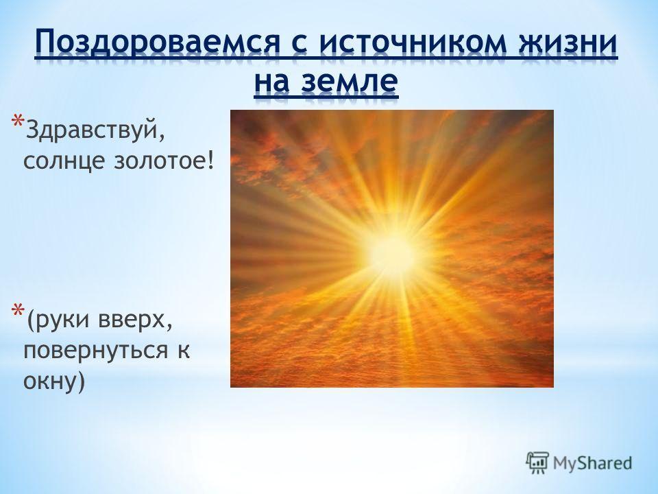 * Здравствуй, солнце золотое! * (руки вверх, повернуться к окну)