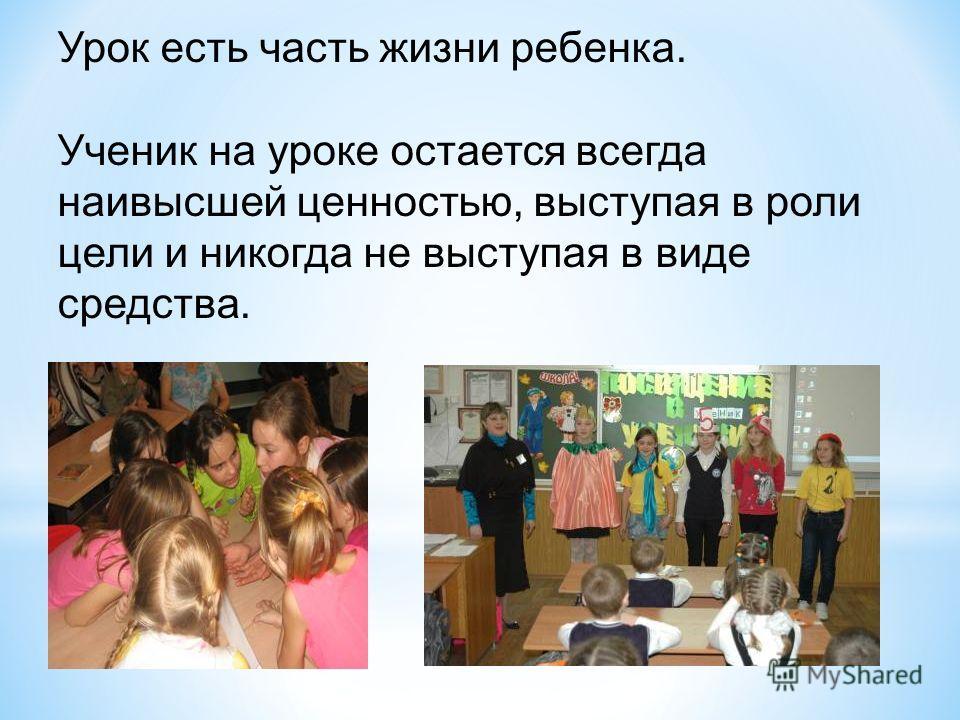Урок есть часть жизни ребенка. Ученик на уроке остается всегда наивысшей ценностью, выступая в роли цели и никогда не выступая в виде средства.