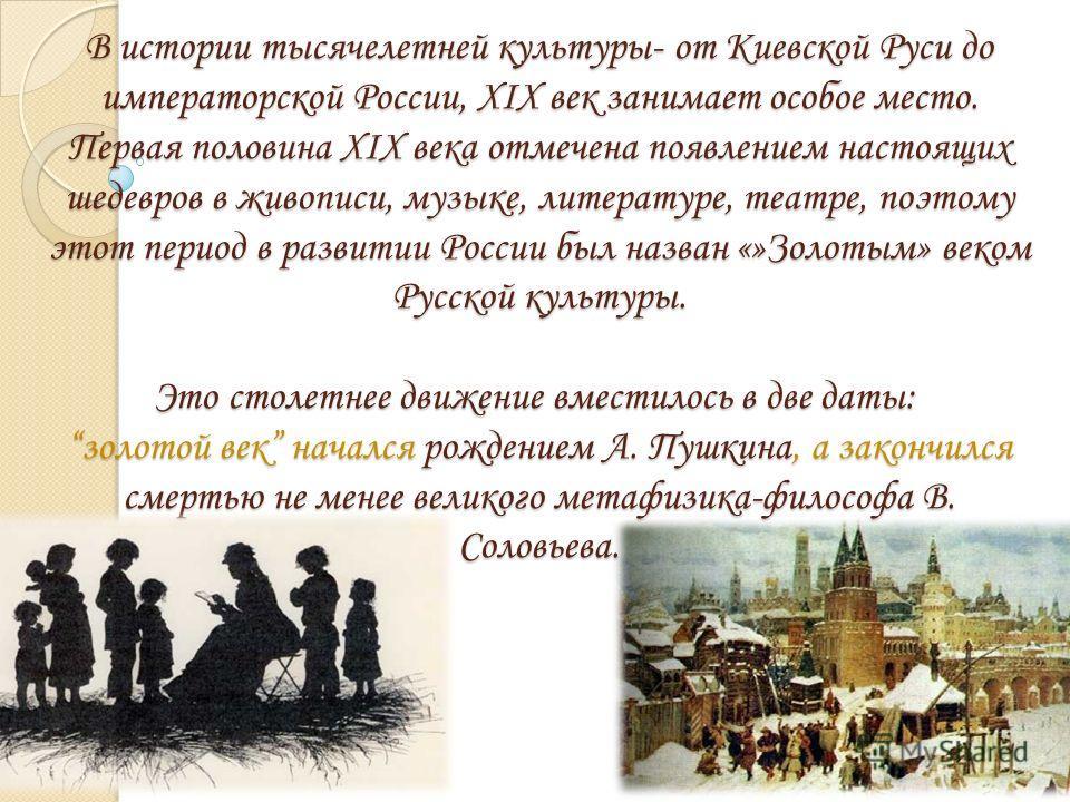 В истории тысячелетней культуры- от Киевской Руси до императорской России, ХIХ век занимает особое место. Первая половина ХIХ века отмечена появлением настоящих шедевров в живописи, музыке, литературе, театре, поэтому этот период в развитии России бы