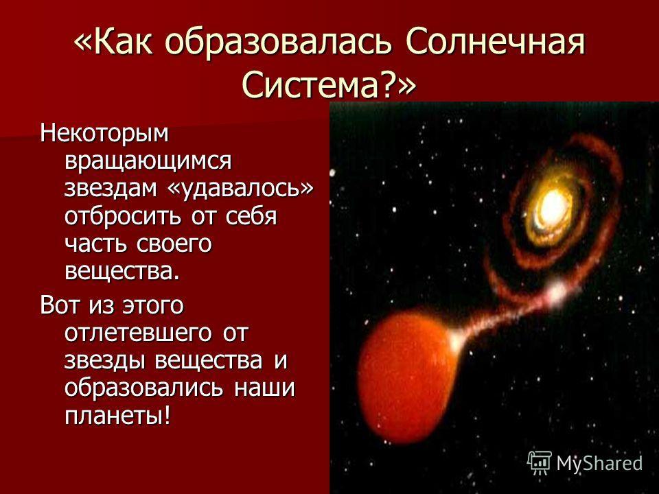 «Как образовалась Солнечная Система?» Некоторым вращающимся звездам «удавалось» отбросить от себя часть своего вещества. Вот из этого отлетевшего от звезды вещества и образовались наши планеты!
