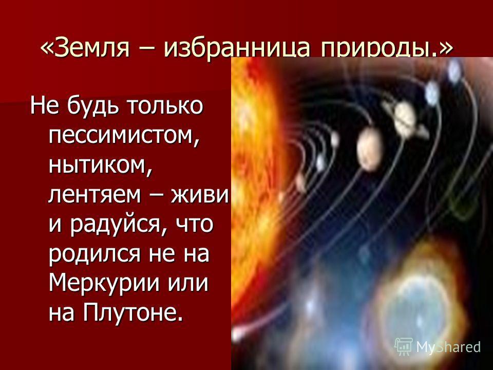 «Земля – избранница природы.» Не будь только пессимистом, нытиком, лентяем – живи и радуйся, что родился не на Меркурии или на Плутоне.