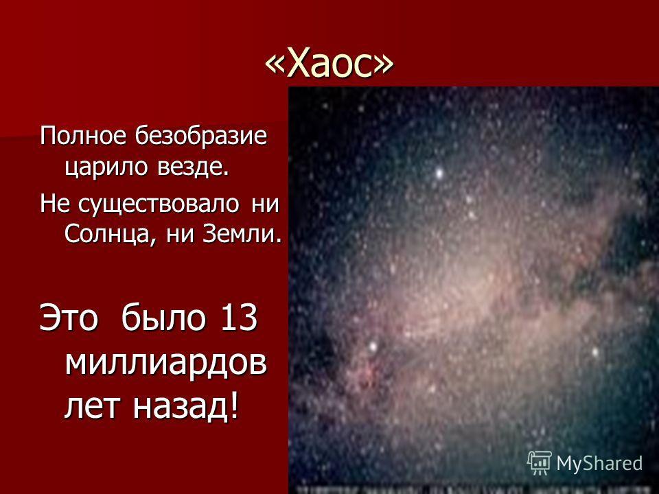 «Хаос» Полное безобразие царило везде. Не существовало ни Солнца, ни Земли. Это было 13 миллиардов лет назад!