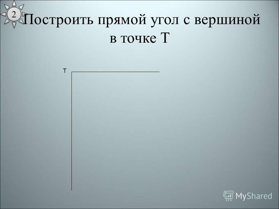 2 2 Построить прямой угол с вершиной в точке Т Т