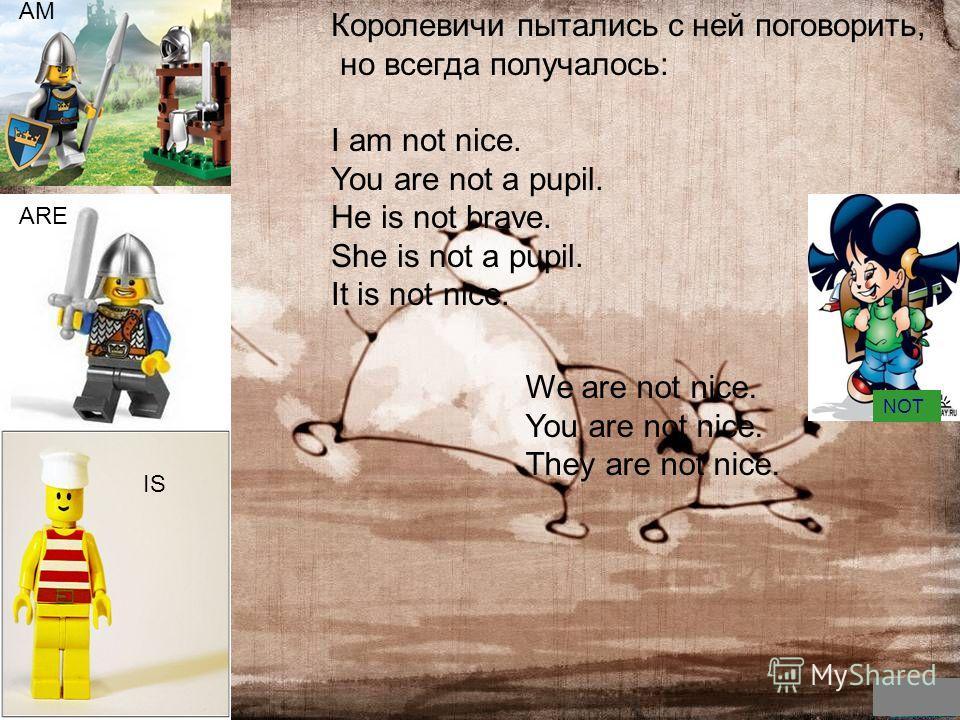 Ей Королевичи пытались с ней поговорить, но всегда получалось: I am not nice. You are not a pupil. He is not brave. She is not a pupil. It is not nice. We are not nice. You are not nice. They are not nice. AM ARE IS NOT