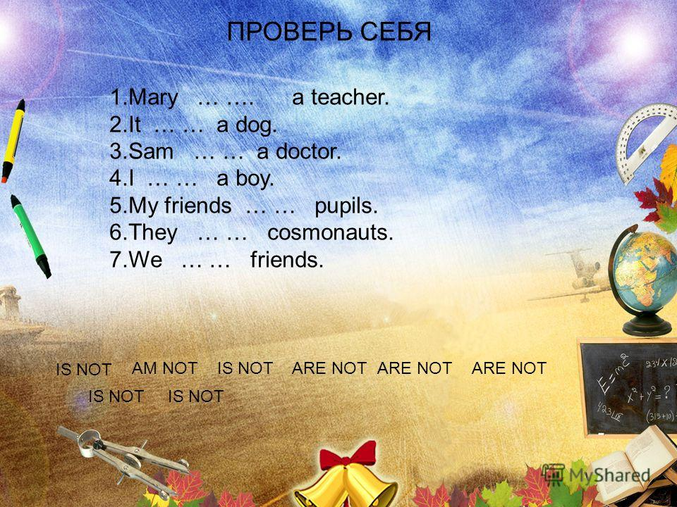 ПРОВЕРЬ СЕБЯ 1.Mary … …. a teacher. 2.It … … a dog. 3.Sam … … a doctor. 4.I … … a boy. 5.My friends … … pupils. 6.They … … cosmonauts. 7.We … … friends. IS NOT AM NOTIS NOTARE NOT IS NOT