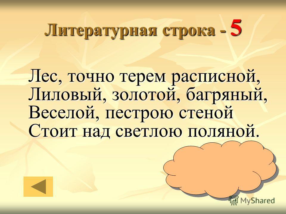 Литературная строка - 5 Лес, точно терем расписной, Лиловый, золотой, багряный, Веселой, пестрою стеной Стоит над светлою поляной. Иван Бунин
