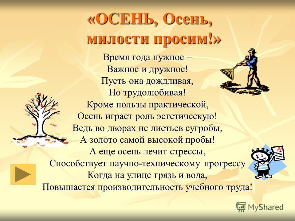 «ОСЕНЬ, Осень, милости просим!» «ОСЕНЬ, Осень, милости просим!» Время года нужное – Важное и дружное! Пусть она дождливая, Но трудолюбивая! Кроме пользы практической, Осень играет роль эстетическую! Ведь во дворах не листьев сугробы, А золото самой в