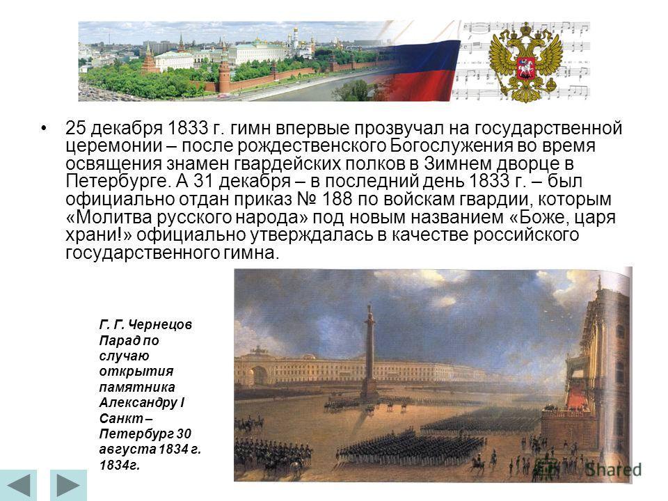 25 декабря 1833 г. гимн впервые прозвучал на государственной церемонии – после рождественского Богослужения во время освящения знамен гвардейских полков в Зимнем дворце в Петербурге. А 31 декабря – в последний день 1833 г. – был официально отдан прик