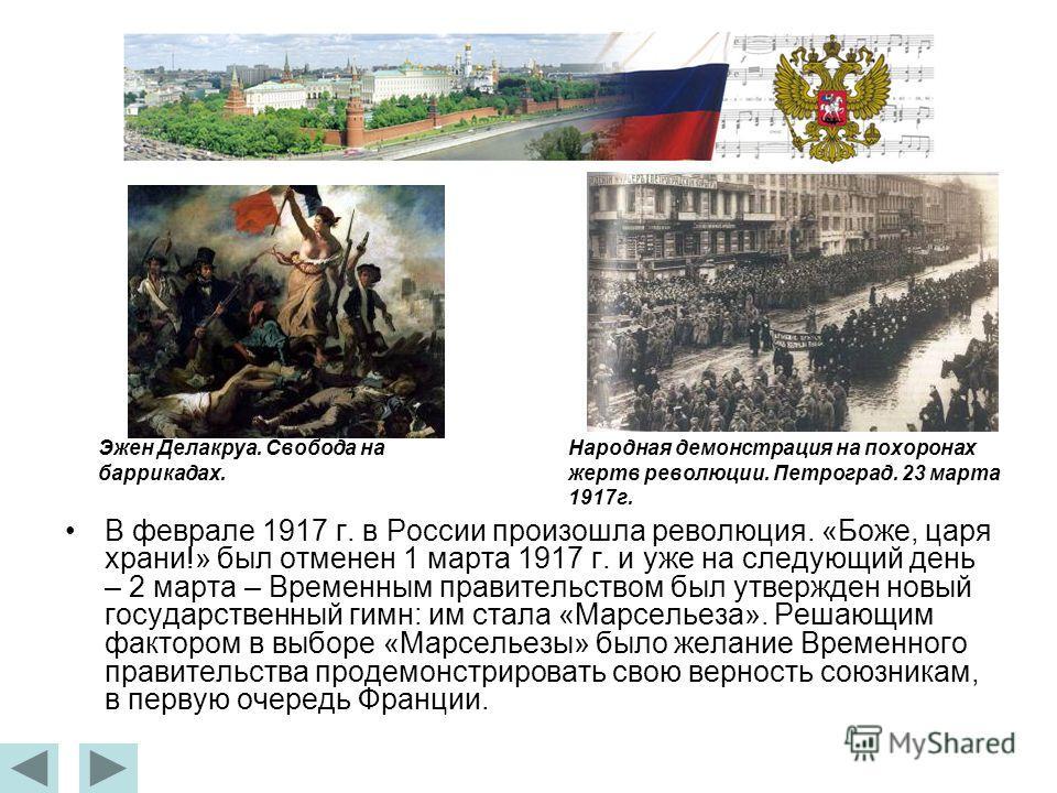 В феврале 1917 г. в России произошла революция. «Боже, царя храни!» был отменен 1 марта 1917 г. и уже на следующий день – 2 марта – Временным правительством был утвержден новый государственный гимн: им стала «Марсельеза». Решающим фактором в выборе «