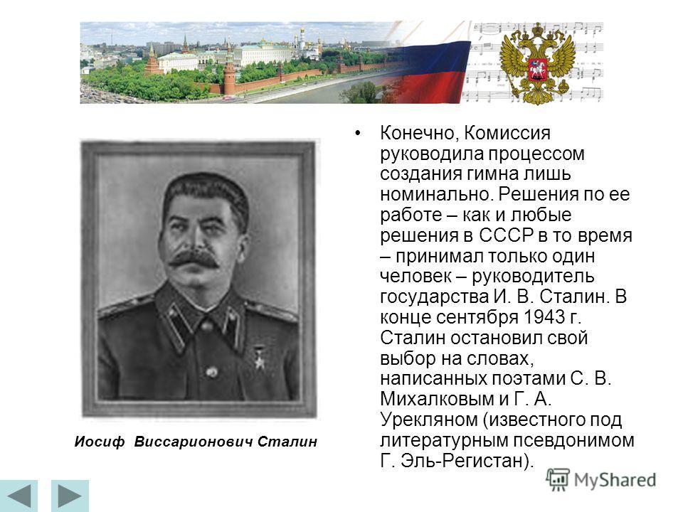 Конечно, Комиссия руководила процессом создания гимна лишь номинально. Решения по ее работе – как и любые решения в СССР в то время – принимал только один человек – руководитель государства И. В. Сталин. В конце сентября 1943 г. Сталин остановил свой