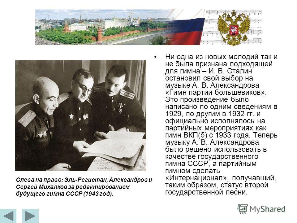 Ни одна из новых мелодий так и не была признана подходящей для гимна – И. В. Сталин остановил свой выбор на музыке А. В. Александрова «Гимн партии большевиков». Это произведение было написано по одним сведениям в 1929, по другим в 1932 гг. и официаль