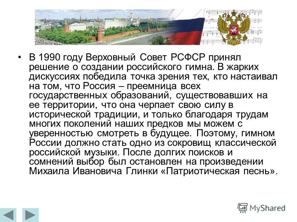 В 1990 году Верховный Совет РСФСР принял решение о создании российского гимна. В жарких дискуссиях победила точка зрения тех, кто настаивал на том, что Россия – преемница всех государственных образований, существовавших на ее территории, что она черп
