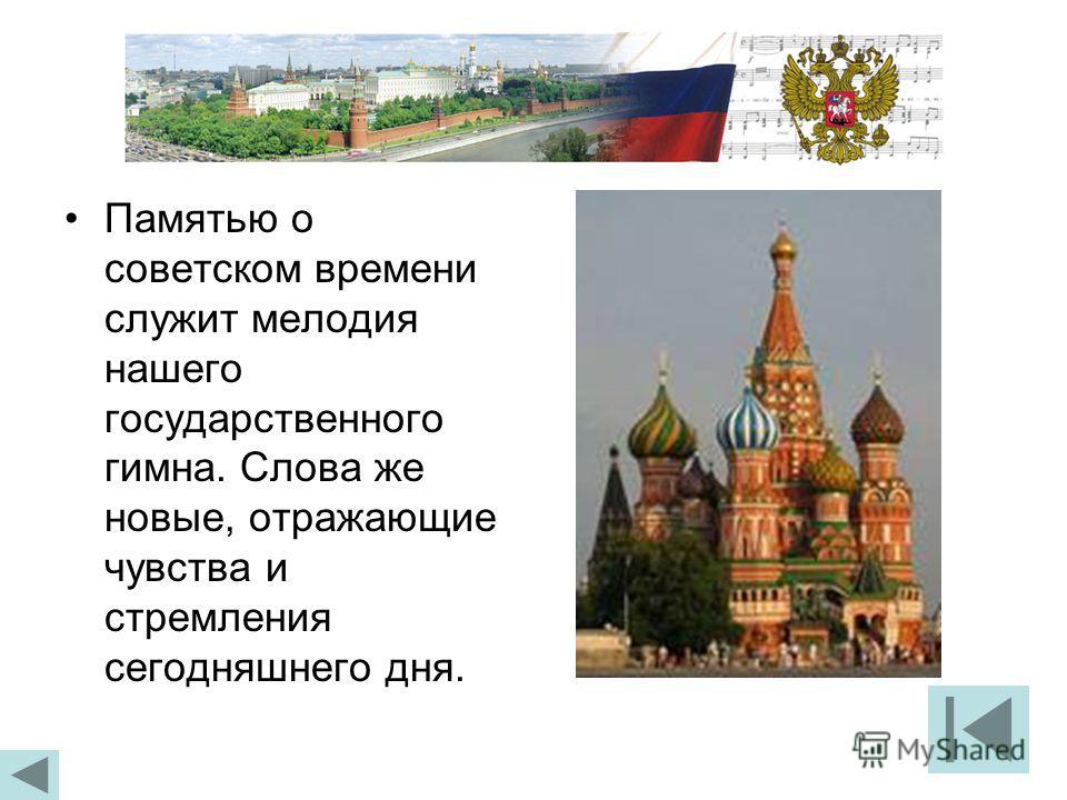 Памятью о советском времени служит мелодия нашего государственного гимна. Слова же новые, отражающие чувства и стремления сегодняшнего дня.