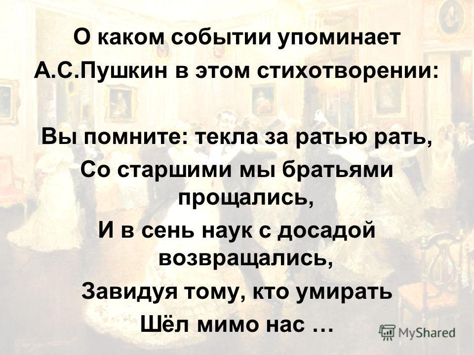 О каком событии упоминает А.С.Пушкин в этом стихотворении: Вы помните: текла за ратью рать, Со старшими мы братьями прощались, И в сень наук с досадой возвращались, Завидуя тому, кто умирать Шёл мимо нас …