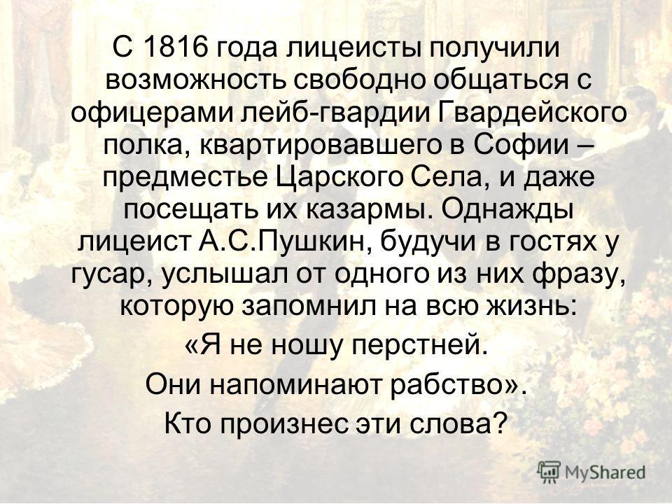 С 1816 года лицеисты получили возможность свободно общаться с офицерами лейб-гвардии Гвардейского полка, квартировавшего в Софии – предместье Царского Села, и даже посещать их казармы. Однажды лицеист А.С.Пушкин, будучи в гостях у гусар, услышал от о
