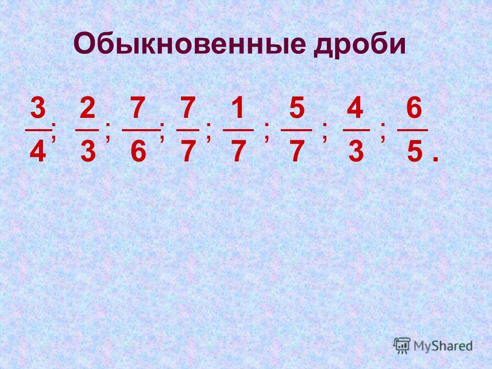 3 2 7 7 1 5 4 6 4 3 6 7 7 7 3 5. ;;;;;;; Обыкновенные дроби