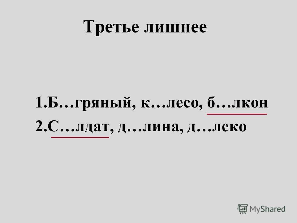 Третье лишнее 1.Б…гряный, к…лесо, б…лкон 2.С…лдат, д…лина, д…леко