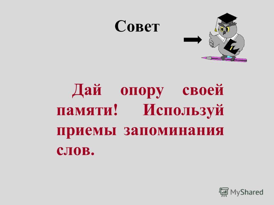 Совет Дай опору своей памяти! Используй приемы запоминания слов.