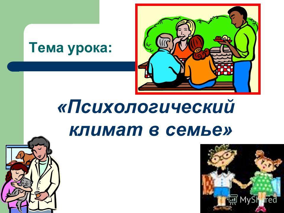 Тема урока: «Психологический климат в семье»