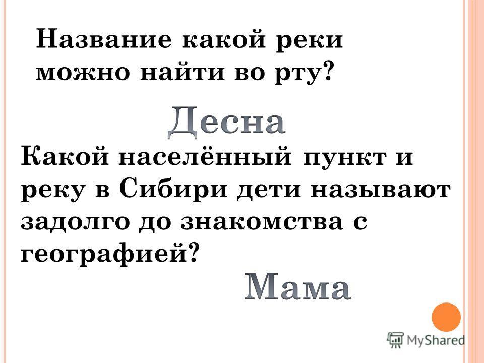 Название какой реки можно найти во рту? Какой населённый пункт и реку в Сибири дети называют задолго до знакомства с географией?