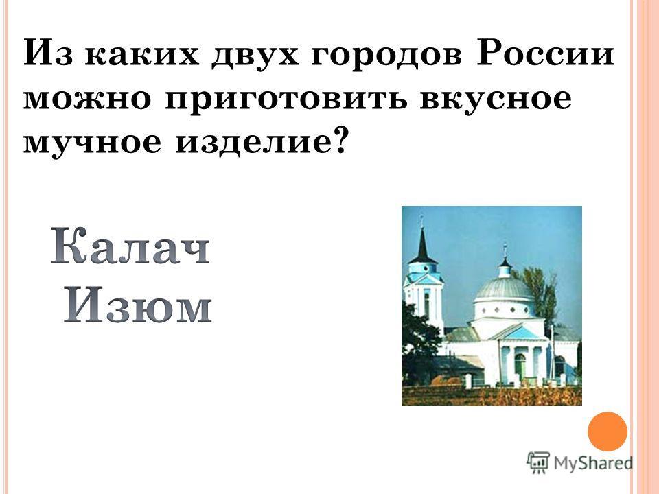 Из каких двух городов России можно приготовить вкусное мучное изделие?
