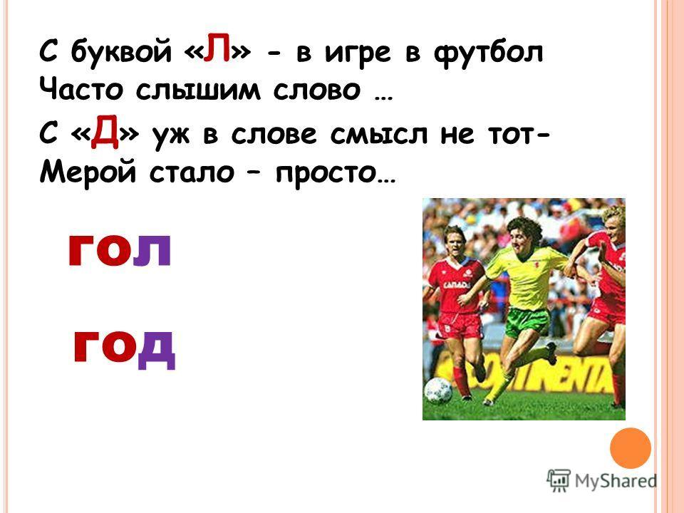 С буквой « Л » - в игре в футбол Часто слышим слово … С « Д » уж в слове смысл не тот- Мерой стало – просто… гол год