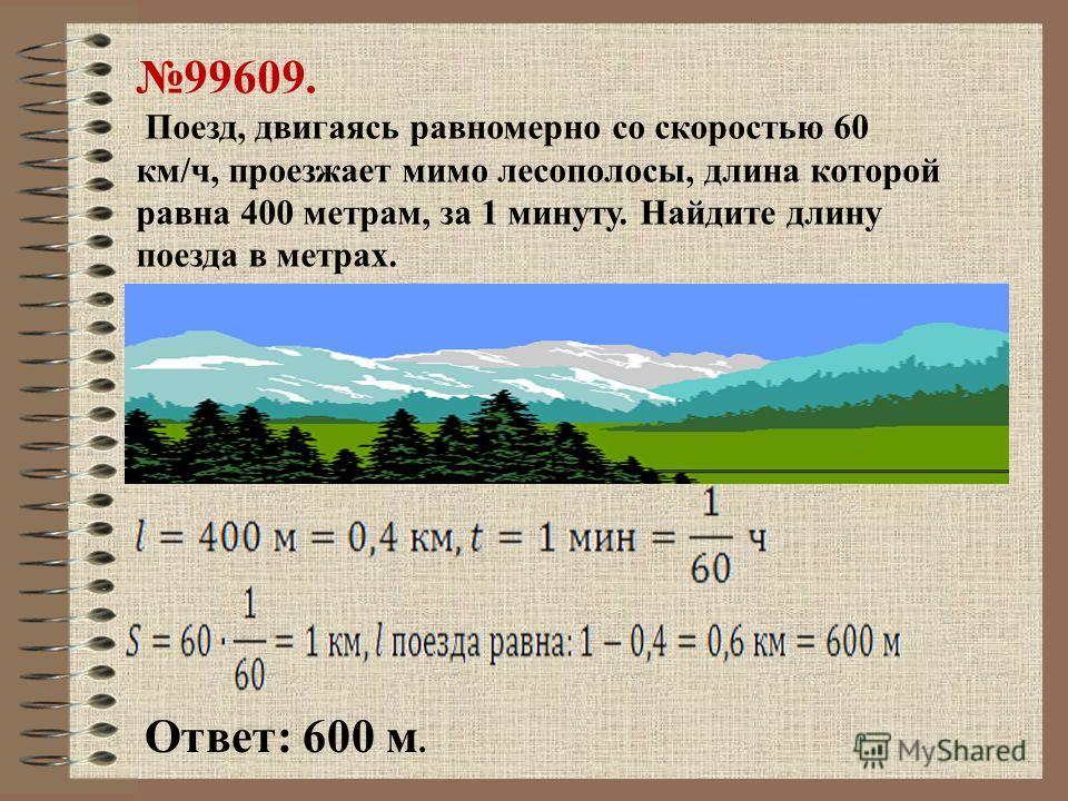 99609. Поезд, двигаясь равномерно со скоростью 60 км/ч, проезжает мимо лесополосы, длина которой равна 400 метрам, за 1 минуту. Найдите длину поезда в метрах. Ответ: 600 м.