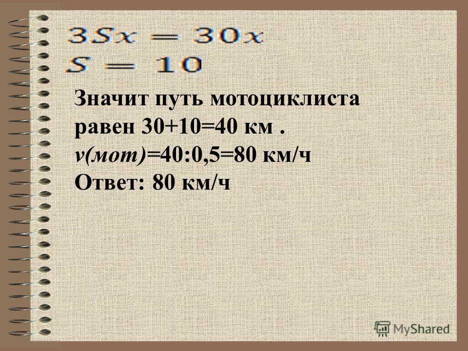 Значит путь мотоциклиста равен 30+10=40 км. v(мот)=40:0,5=80 км/ч Ответ: 80 км/ч