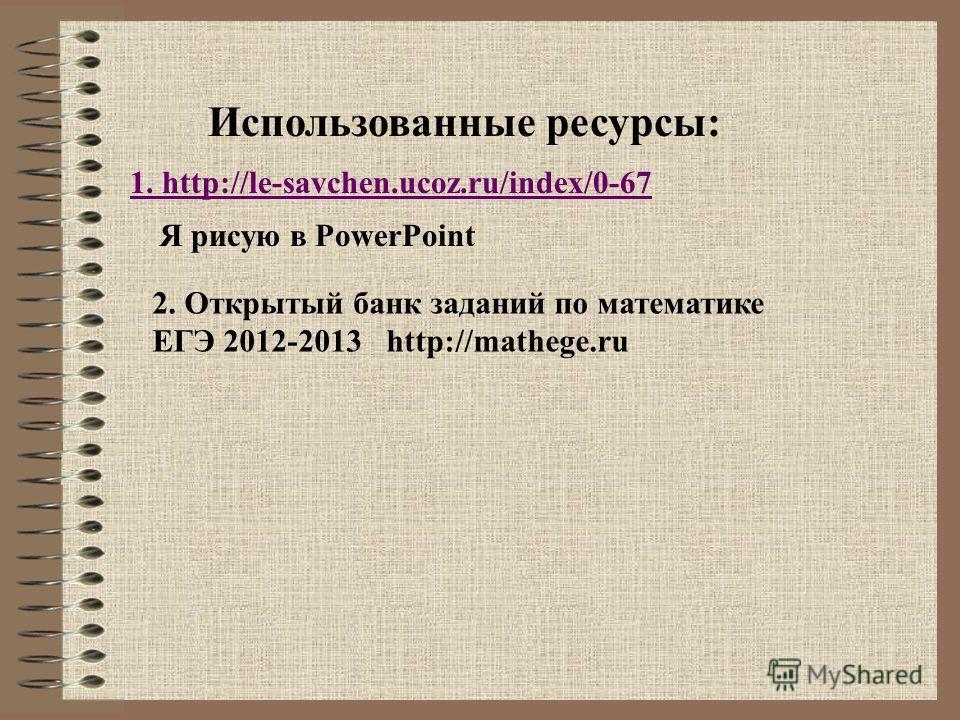 1. http://le-savchen.ucoz.ru/index/0-67 Использованные ресурсы: Я рисую в PowerPoint 2. Открытый банк заданий по математике ЕГЭ 2012-2013 http://mathege.ru