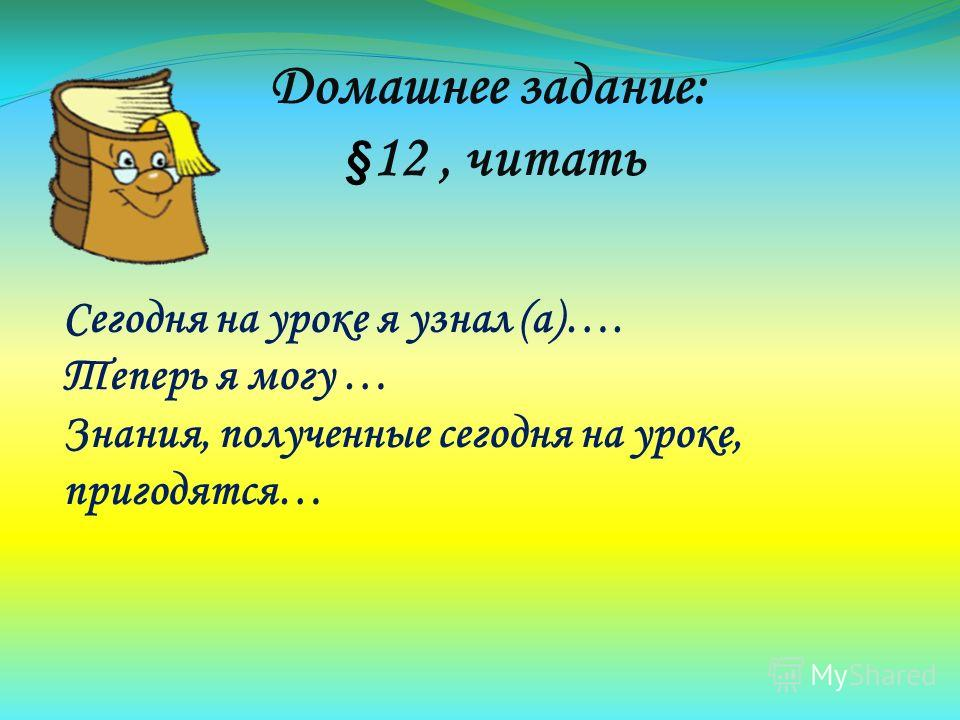 Домашнее задание: § 12, читать Сегодня на уроке я узнал (а)…. Теперь я могу … Знания, полученные сегодня на уроке, пригодятся…