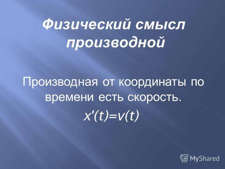 Производная от координаты по времени есть скорость. x'(t)=v(t) Физический смысл производной