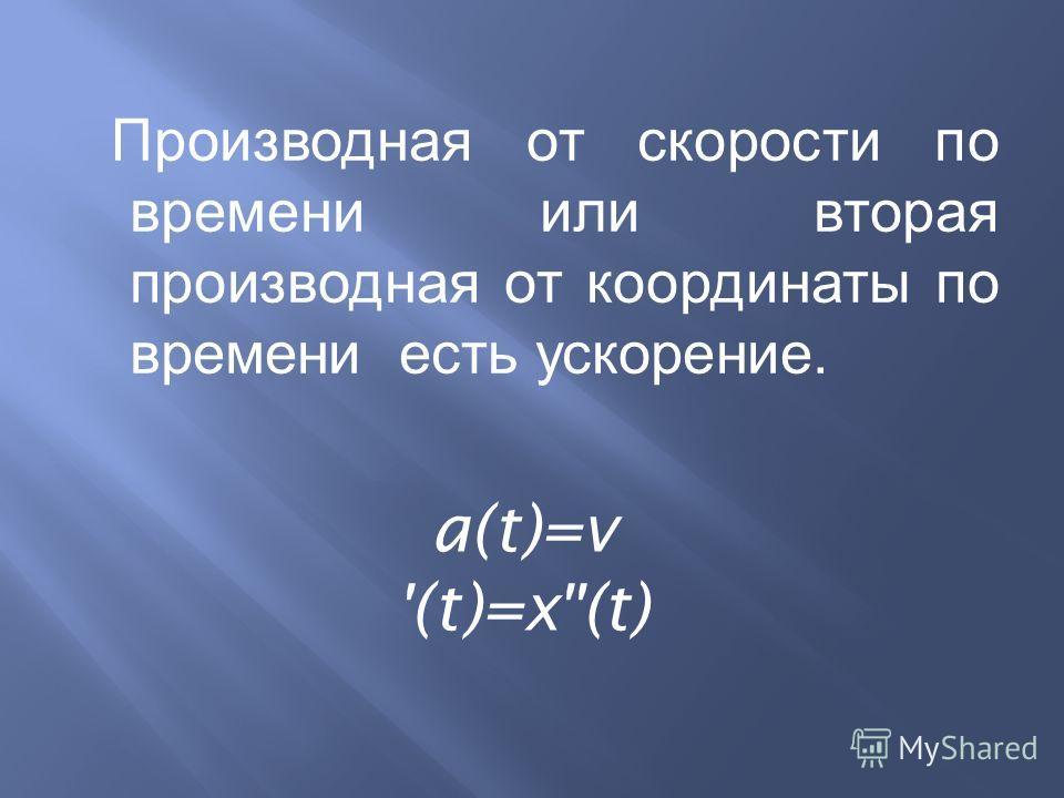 Производная от скорости по времени или вторая производная от координаты по времени есть ускорение. a(t)=v '(t)=x''(t)