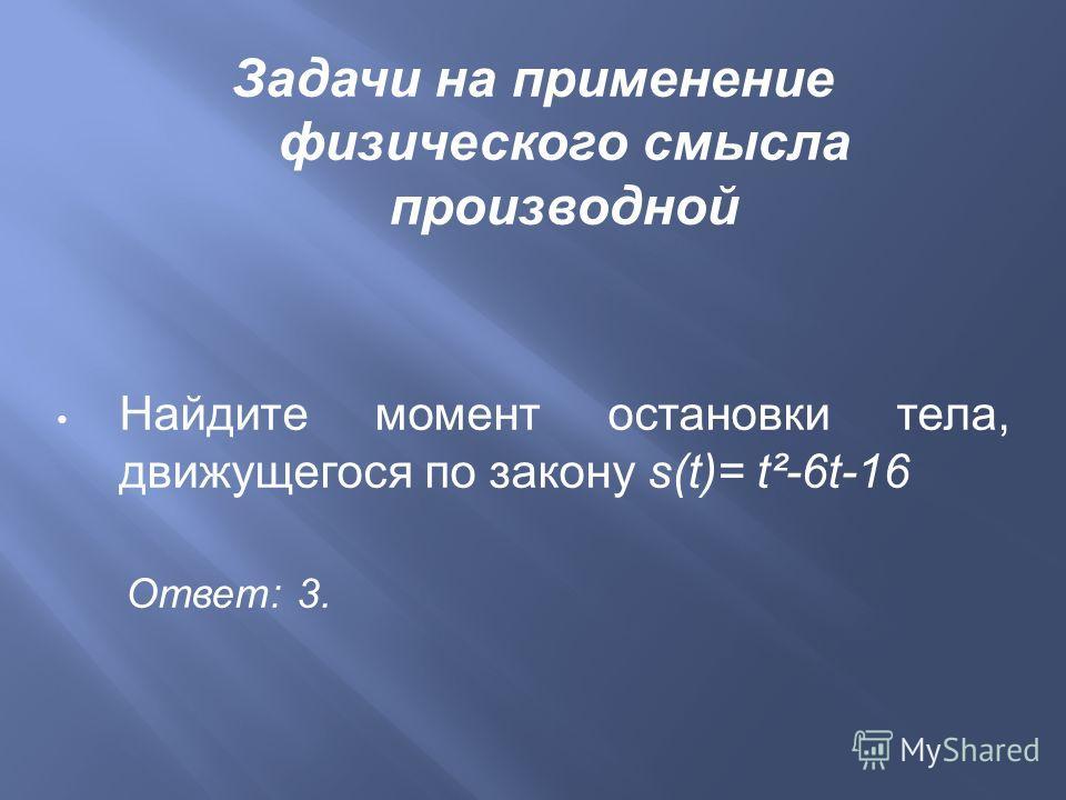 Задачи на применение физического смысла производной Найдите момент остановки тела, движущегося по закону s(t)= t²-6t-16 Ответ : 3.