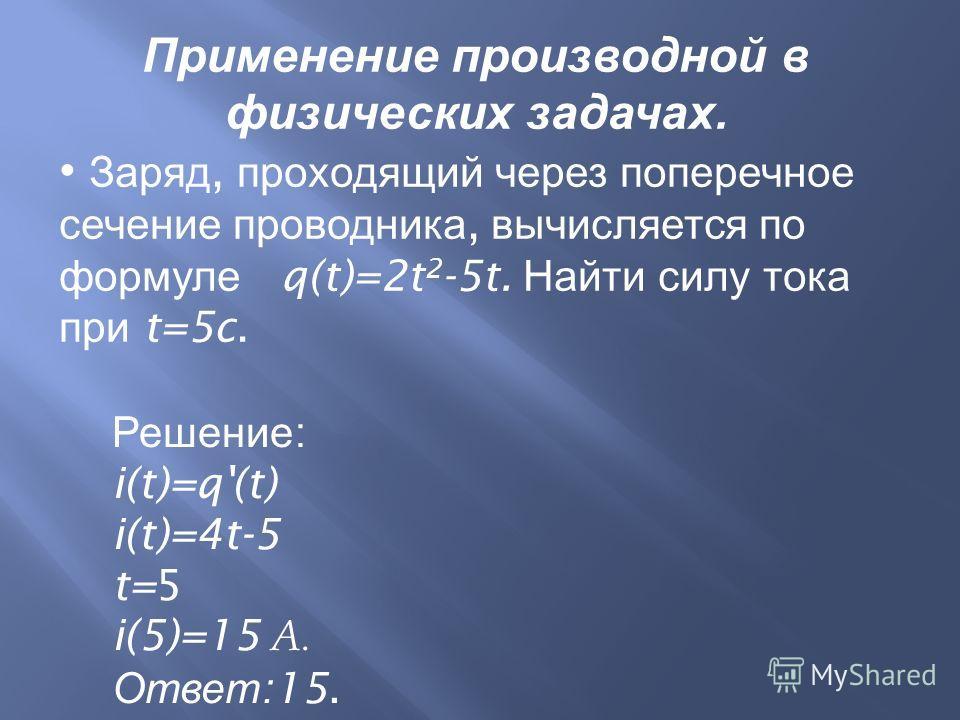 Применение производной в физических задачах. Заряд, проходящий через поперечное сечение проводника, вычисляется по формуле q(t)=2t 2 -5t. Найти силу тока при t=5c. Решение : i(t)=q'(t) i(t)=4t-5 t=5 i(5)=15 А. Ответ :15.