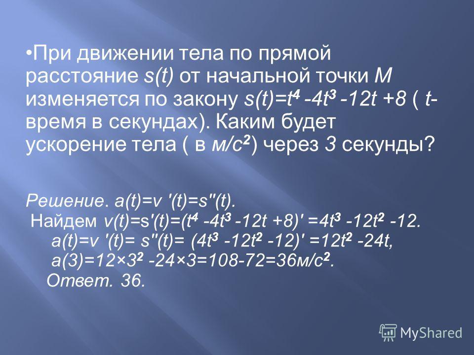 При движении тела по прямой расстояние s(t) от начальной точки М изменяется по закону s(t)=t 4 -4t 3 -12t +8 ( t- время в секундах). Каким будет ускорение тела ( в м/с 2 ) через 3 секунды? Решение. a(t)=v '(t)=s''(t). Найдем v(t)=s'(t)=(t 4 -4t 3 -12