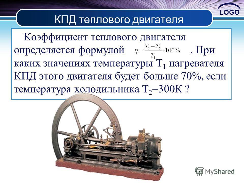 LOGO Коэффициент теплового двигателя определяется формулой. При каких значениях температуры T 1 нагревателя КПД этого двигателя будет больше 70%, если температура холодильника T 2 =300К ? КПД теплового двигателя