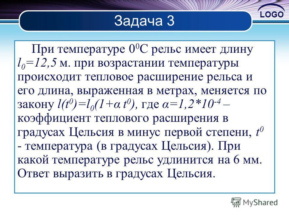 LOGO Задача 3 При температуре 0 0 С рельс имеет длину l 0 =12,5 м. при возрастании температуры происходит тепловое расширение рельса и его длина, выраженная в метрах, меняется по закону l(t 0 )=l 0 (1+α t 0 ), где α=1,2*10 -4 – коэффициент теплового